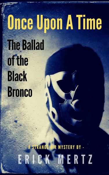 Once Upon A Time: The Ballad Of The Black Bronco by Erick Mertz