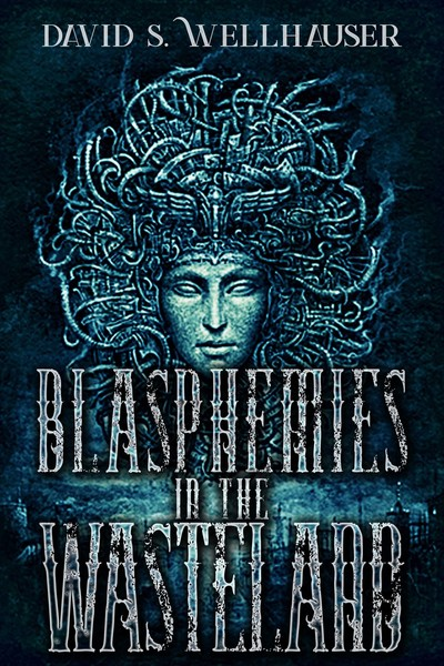 Blasphemies in the Wasteland by David S. Wellhauser