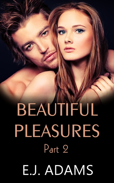 Beautiful Pleasures Part 2 by E.J. Adams