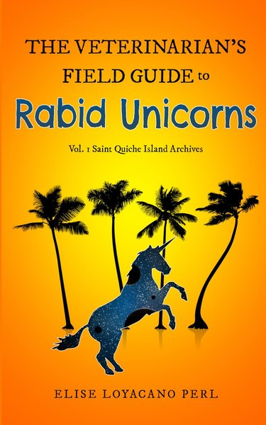 The Veterinarian's Field Guide to Rabid Unicorns by Elise Loyacano Perl