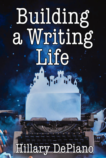 Building a Writing Life: start a writing habit, make time to write, discover your process and commit to your writing dreams by Hillary DePiano