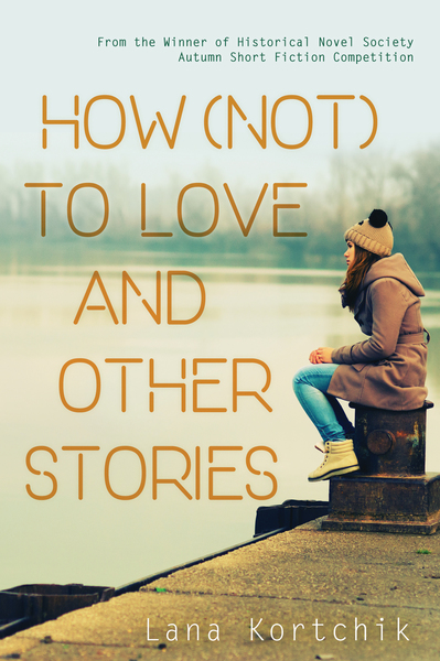 How (Not) to Love and Other Stories by Lana Kortchik