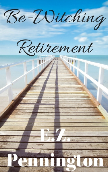 Be-Witching Retirement by E.Z. Pennington