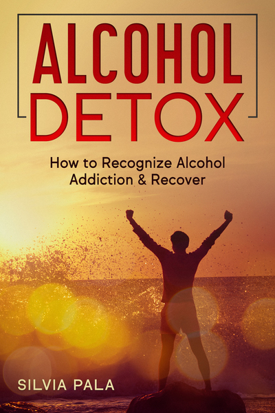 Alcohol Detox: How to Recognize Alcohol Addiction & Recover by Silvia Pala