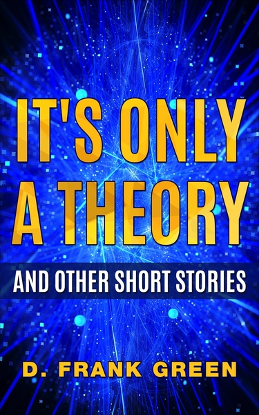 It's Only A Theory And Other Short Stories by D. Frank Green