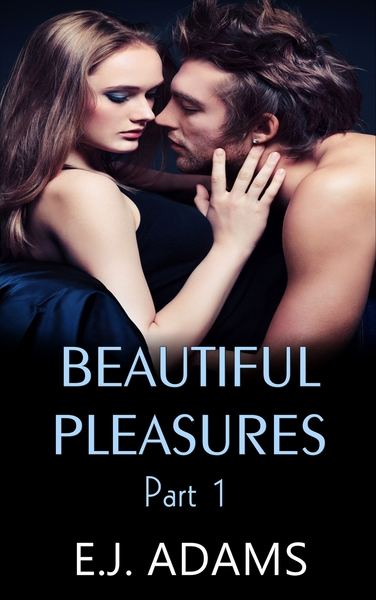 Beautiful Pleasures Part 1 by E.J. Adams