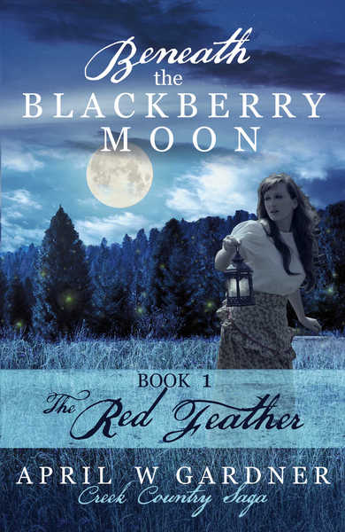 Beneath the Blackberry Moon: the Red Feather: Book 1 (Creek Country Saga) by April W Gardner