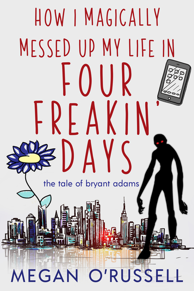 How I Magically Messed Up My Life in Four Freakin' Days by Megan O'Russell