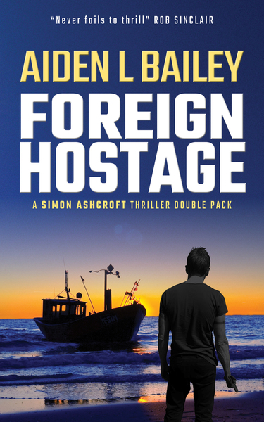 Foreign Hostage: A Simon Ashcroft Thriller Double Pack by Aiden L Bailey