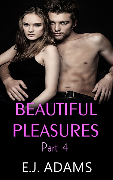 Beautiful Pleasures Part 4 by E.J. Adams