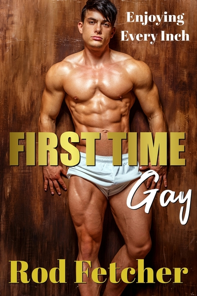 First Time Gay: Enjoying Every Inch by Rod Fetcher