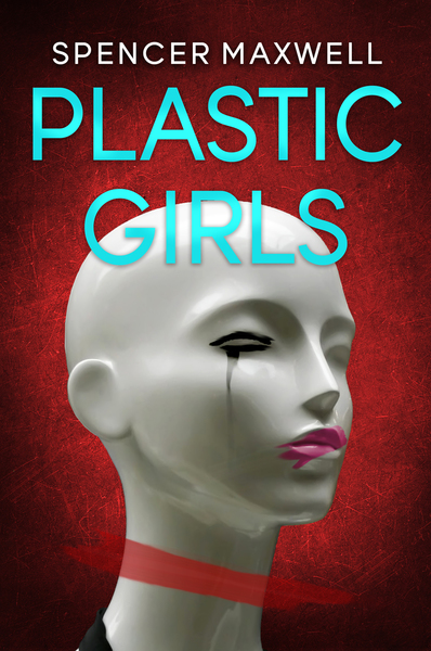Plastic Girls by Spencer Maxwell