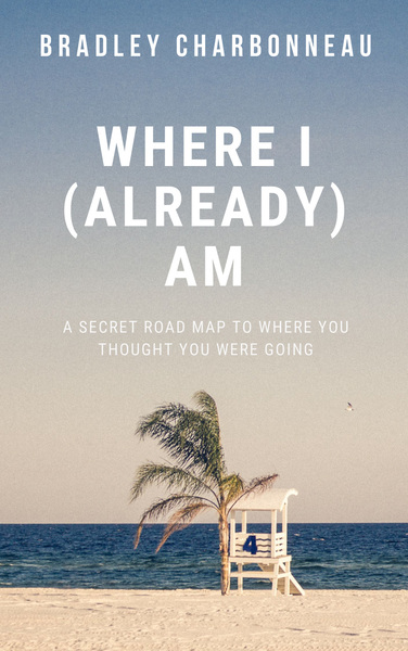 Where I (Already) Am by Bradley Charbonneau