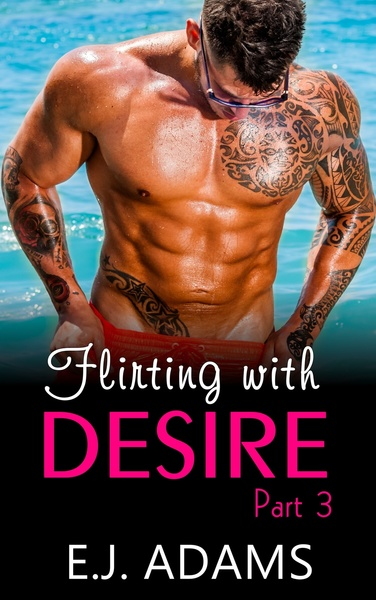 Flirting with Desire Part 3 by E.J. Adams