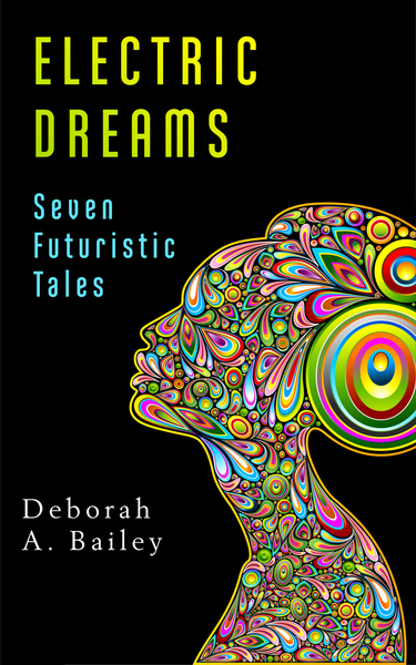 Electric Dreams: Seven Futuristic Tales by Deborah A Bailey