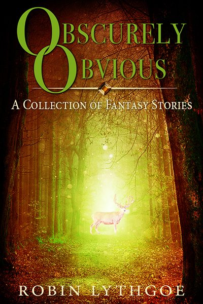Obscurely Obvious: A Collection of Fantasy Short Stories by Robin Lythgoe
