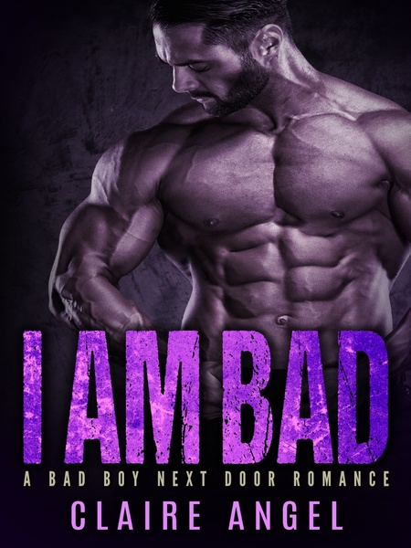 I AM BAD: A BAD BOY NEXT DOOR ROMANCE by Claire Angel