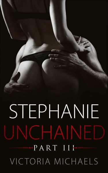 Stephanie Unchained - Part III by Victoria Michaels