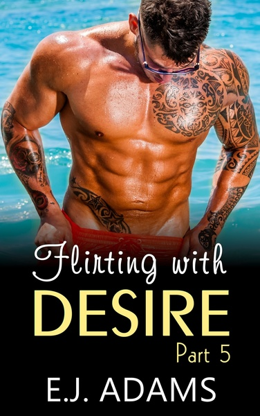 Flirting with Desire Part 5 by E.J. Adams