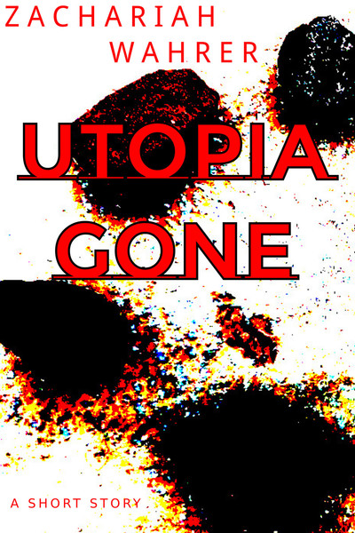 Utopia Gone: A Short Story by Zachariah Wahrer