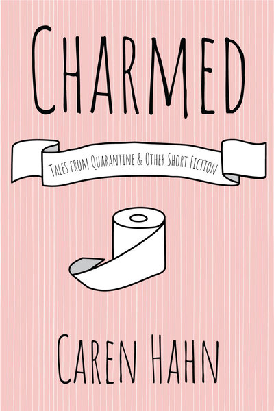 Charmed: Tales from Quarantine and Other Short Fiction by Caren Hahn
