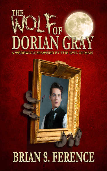 The Wolf of Dorian Gray - A Werewolf Spawned by the Evil of Man by Brian S. Ference
