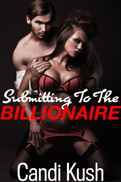 Submitting to the Billionaire by Candi Kush
