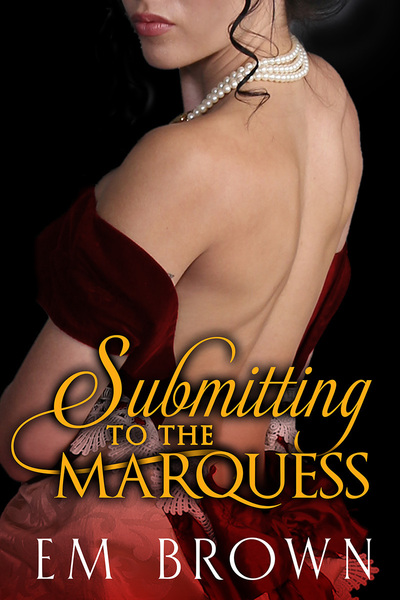 Submitting to the Marquess (An Erotic Historical in the Chateau Debauchery Series) by Em Brown