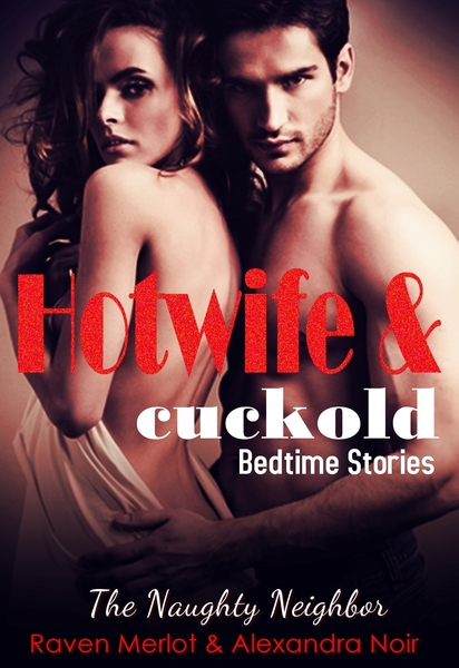 Hotwife and Cuckold Bedtime Stories: The Naughty Neighbor by Raven Merlot