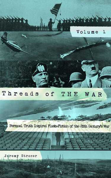 Threads of The War, Volume I: Personal Truth-Inspired Flash-Fiction of The 20th Century's War by Jeremy Strozer