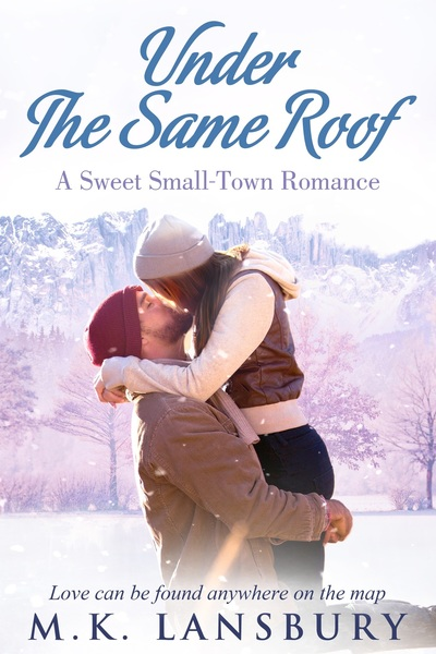 Under The Same Roof: A Sweet Small-Town Romance by M.K. Lansbury