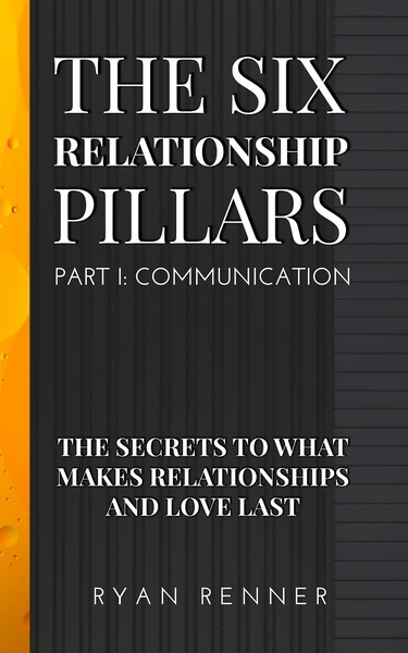 The Six Relationship Pillars - Part 1 Communication: The Secrets to what makes Relationships and Love Last by Ryan Renner