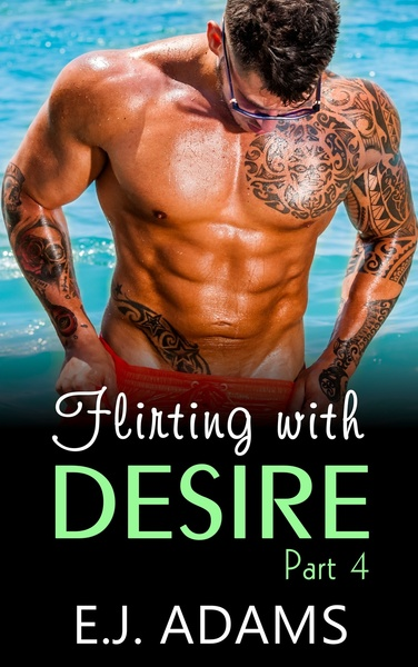 Flirting with Desire Part 4 by E.J. Adams