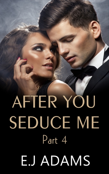 After You Seduce Me - Part 4 by E.J. Adams