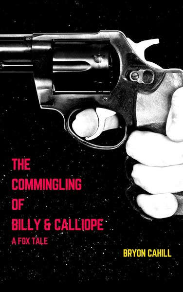 The Commingling of Billy & Calliope: A Fox Tale by Bryon Cahill