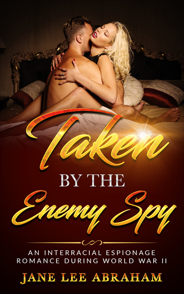 TAKEN BY THE ENEMY SPY: AN INTERRACIAL ESPIONAGE ROMANCE DURING WORLD WAR TWO by Jane Lee Abraham