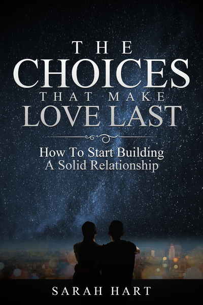 The Choices That Make Love Last: How To Start Building A Solid Relationship by Sarah Hart