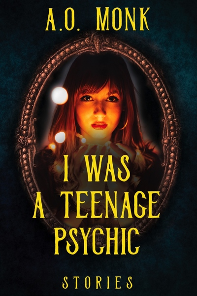 I Was a Teenage Psychic: Stories by A.O. Monk