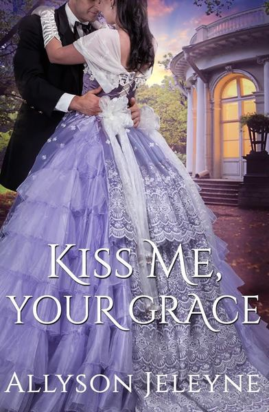 Kiss Me, Your Grace by Allyson Jeleyne